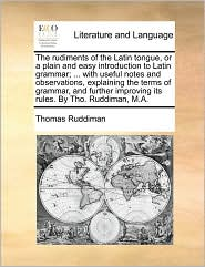 The rudiments of the Latin tongue, or a plain and easy introduction to Latin grammar; . with useful notes and observations, explaining the terms of grammar, and further improving its rules. By Tho. Ruddiman, M.A. - Thomas Ruddiman