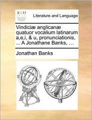 Vindici anglican quatuor vocalium latinarum a,e,i, & u, pronunciationis, ... A Jonathane Banks, ... - Jonathan Banks