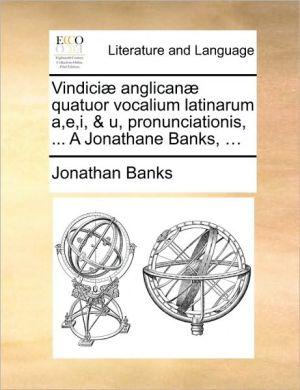 Vindici anglican quatuor vocalium latinarum a,e,i, & u, pronunciationis, . A Jonathane Banks, . - Jonathan Banks