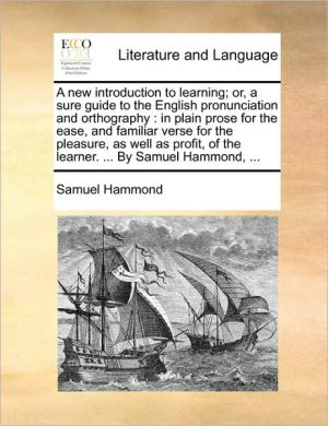 A new introduction to learning; or, a sure guide to the English pronunciation and orthography: in plain prose for the ease, and familiar verse for the pleasure, as well as profit, of the learner. . By Samuel Hammond, . - Samuel Hammond