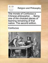 The Morals of Confucius a Chinese Philosopher, ... Being One of the Choicest Pieces of Learning Remaining of That Nation. the Seco - Confucius