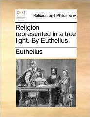 Religion represented in a true light. By Euthelius. - Euthelius