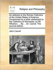 An address to the Roman Catholics of the United States of America. Occasioned by a letter addressed to the Catholics of Worcester, by Mr. Wharton, ... By ... Dr. Carroll. The second edition. - John Carroll