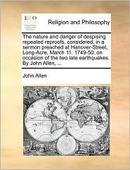 The nature and danger of despising repeated reproofs, considered; in a sermon preached at Hanover-Street, Long-Acre, March 11. 1749-50. on occasion of the two late earthquakes. By John Allen, . - John Allen