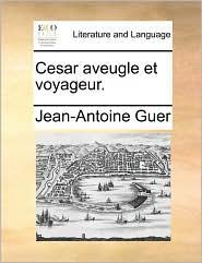 Cesar aveugle et voyageur. - Jean-Antoine Guer