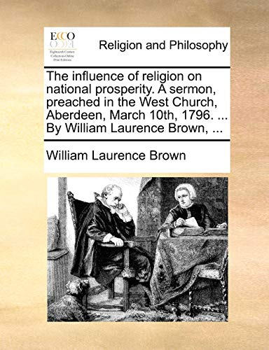 The Influence of Religion on National Prosperity. a Sermon, Preached in the West Church, Aberdeen, March 10th, 1796. ... by William Laurence Brown, ..