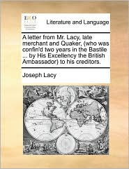 A letter from Mr. Lacy, late merchant and Quaker, (who was confin'd two years in the Bastile ... by His Excellency the British Ambassador) to his creditors. - Joseph Lacy
