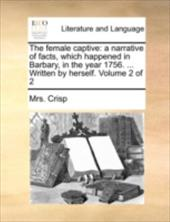 The Female Captive: A Narrative of Facts, Which Happened in Barbary, in the Year 1756. ... Written by Herself. Volume 2 of 2 - Crisp, Mrs