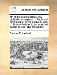 Mr. Rutherfoord's letters, now divided in three parts. . Published for the use of all the people of God; . By a well-wisher to the work and people of God. The fifth edition. - Samuel Rutherford