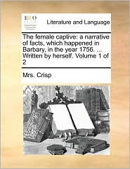 The female captive: a narrative of facts, which happened in Barbary, in the year 1756. . Written by herself. Volume 1 of 2 - Mrs. Crisp