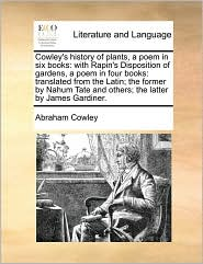 Cowley's history of plants, a poem in six books: with Rapin's Disposition of gardens, a poem in four books: translated from the Latin; the former by Nahum Tate and others; the latter by James Gardiner. - Abraham Cowley