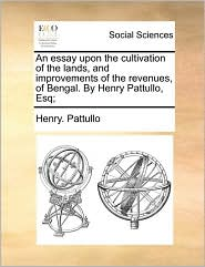 An essay upon the cultivation of the lands, and improvements of the revenues, of Bengal. By Henry Pattullo, Esq; - Henry. Pattullo