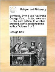 Sermons. By the late Reverend George Carr, ... In two volumes. ... The sixth edition; to which is prefixed, some account of the author. Volume 1 of 2 - George Carr