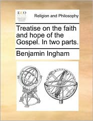 Treatise on the faith and hope of the Gospel. In two parts. - Benjamin Ingham