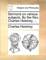 Sermons on various subjects. By the Rev. Charles Hawtrey, ... - Charles Hawtrey