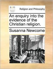 An enquiry into the evidence of the Christian religion. - Susanna Newcome
