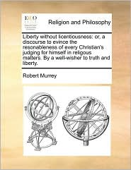 Liberty without licentiousness: or, a discourse to evince the resonableness of every Christian's judging for himself in religous matters. By a well-wisher to truth and liberty. - Robert Murrey