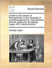 A letter to the citizens of Pennsylvania, on the necessity of promoting agriculture, manufactures, and the useful arts. By George Logan, M.D. Second edition. - George Logan