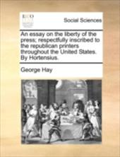 An Essay on the Liberty of the Press; Respectfully Inscribed to the Republican Printers Throughout the United States. by Hortensiu - Hay, George