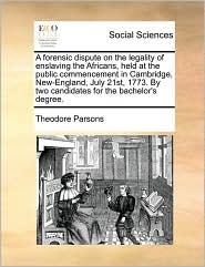 A forensic dispute on the legality of enslaving the Africans, held at the public commencement in Cambridge, New-England, July 21st, 1773. By two candidates for the bachelor's degree. - Theodore Parsons