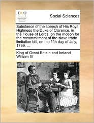 Substance of the speech of His Royal Highness the Duke of Clarence, in the House of Lords, on the motion for the recommitment of the slave trade limitation bill, on the fifth day of July, 1799. ... - King of Great Britain and Ir William IV
