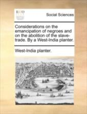 Considerations on the Emancipation of Negroes and on the Abolition of the Slave-Trade. by a West-India Planter. - West-India Planter, Planter