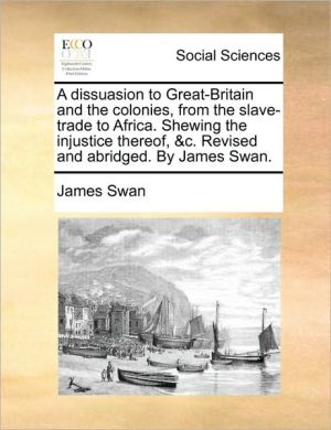 A dissuasion to Great-Britain and the colonies, from the slave-trade to Africa. Shewing the injustice thereof, & c. Revised and abridged. By James Swan.