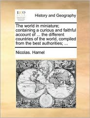 The world in miniature; containing a curious and faithful account of. the different countries of the world, compiled from the best authorities; . - Nicolas. Hamel