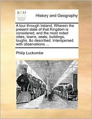 A tour through Ireland. Wherein the present state of that Kingdom is considered; and the most noted cities, towns, seats, buildings, loughs, & c described. Interspersed with observations. - Philip Luckombe