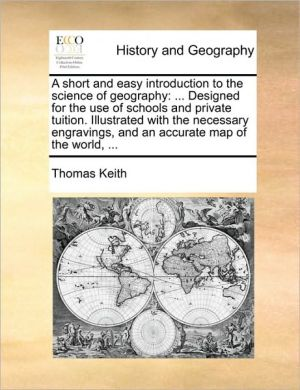 A short and easy introduction to the science of geography: . Designed for the use of schools and private tuition. Illustrated with the necessary engravings, and an accurate map of the world, .