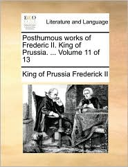 Posthumous works of Frederic II. King of Prussia. ... Volume 11 of 13