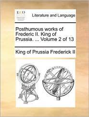Posthumous works of Frederic II. King of Prussia. . Volume 2 of 13 - King of Prussia Frederick II