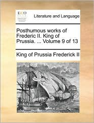 Posthumous works of Frederic II. King of Prussia. . Volume 9 of 13 - King of Prussia Frederick II