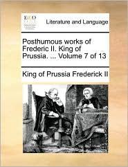 Posthumous works of Frederic II. King of Prussia. . Volume 7 of 13 - King of Prussia Frederick II