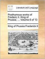Posthumous Works of Frederic II. King of Prussia. ... Volume 6 of 13