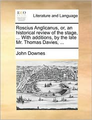Roscius Anglicanus, or, an historical review of the stage, ... With additions, by the late Mr. Thomas Davies, ... - John Downes