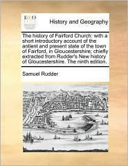 The history of Fairford Church: with a short introductory account of the antient and present state of the town of Fairford, in Gloucestershire; chiefly extracted from Rudder's New history of Gloucestershire. The ninth edition. - Samuel Rudder