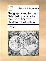 Geography and history. Selected by a lady, for the use of her own children. Third edition. - Lady.