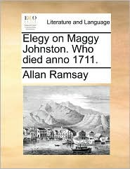 Elegy on Maggy Johnston. Who Died Anno 1711. - Allan Ramsay