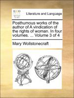 Posthumous works of the author of A vindication of the rights of woman. In four volumes. ... Volume 3 of 4