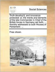 Truth develop'd, and innocence protected: or, the merits and demerits of the late Commander in Chief of the British forces in Germany set forth, ... Humbly addressed to both Houses of Parliament. ... - Free citizen.