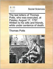 The last letters of Thomas Potts, who was executed, at Paisley, August 17, 1797. Written to his wife and friends, while under sentence of death. - Thomas Potts