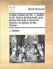 A letter written by Mr. J. Dolbin to Dr. Henry Sacheverell, and left by him with a friend at Epsom, to deliver to the Doctor. - J. Dolbin