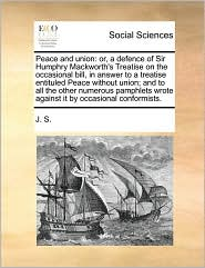 Peace and union: or, a defence of Sir Humphry Mackworth's Treatise on the occasional bill, in answer to a treatise entituled Peace without union; and to all the other numerous pamphlets wrote against it by occasional conformists. - J. S.