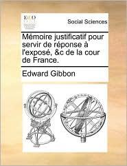 M moire justificatif pour servir de r ponse l'expos , &c de la cour de France. - Edward Gibbon