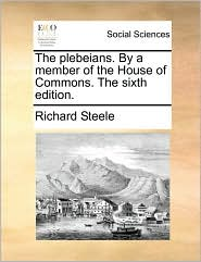 The plebeians. By a member of the House of Commons. The sixth edition. - Richard Steele