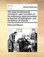 The Case of Addressing Consider'd: Upon Occasion of the Addresses Lately Presented to the Earl of Nottingham, and the Bishop of Chester.