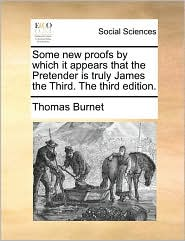 Some new proofs by which it appears that the Pretender is truly James the Third. The third edition. - Thomas Burnet