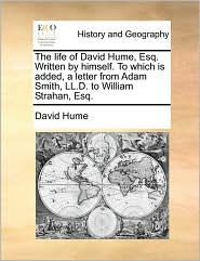 The life of David Hume, Esq. Written by himself. To which is added, a letter from Adam Smith, LL.D. to William Strahan, Esq. - David Hume