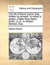 The Life of David Hume, Esq. Written by Himself. to Which Is Added, a Letter from Adam Smith, LL.D. to William Strahan, Esq. - Hume, David